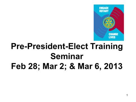 1 Pre-President-Elect Training Seminar Feb 28; Mar 2; & Mar 6, 2013.