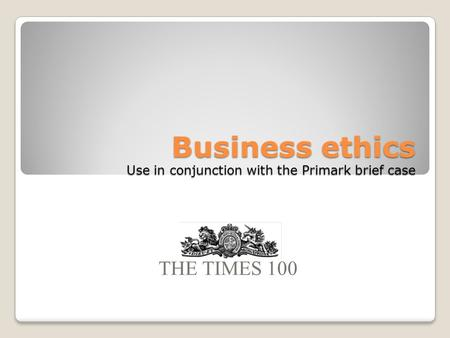 Business ethics Use in conjunction with the Primark brief case THE TIMES 100.