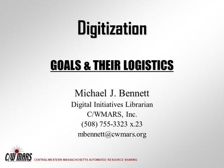 CENTRAL/WESTERN MASSACHUSETTS AUTOMATED RESOURCE SHARING Digitization GOALS & THEIR LOGISTICS Michael J. Bennett Digital Initiatives Librarian C/WMARS,