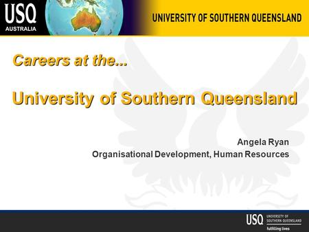 Careers at the... University of Southern Queensland Angela Ryan Organisational Development, Human Resources.