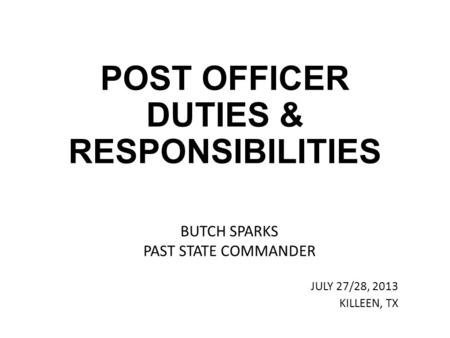 POST OFFICER DUTIES & RESPONSIBILITIES BUTCH SPARKS PAST STATE COMMANDER JULY 27/28, 2013 KILLEEN, TX.