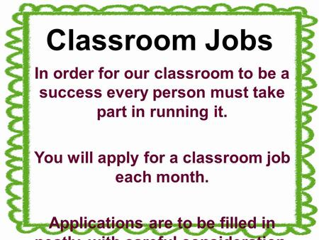 Classroom Jobs In order for our classroom to be a success every person must take part in running it. You will apply for a classroom job each month. Applications.