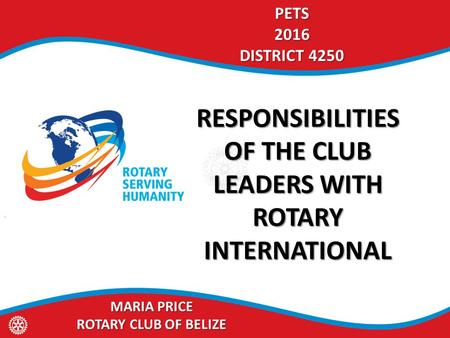 PETS2016 DISTRICT 4250 RESPONSIBILITIES OF THE CLUB LEADERS WITH ROTARY INTERNATIONAL MARIA PRICE ROTARY CLUB OF BELIZE.