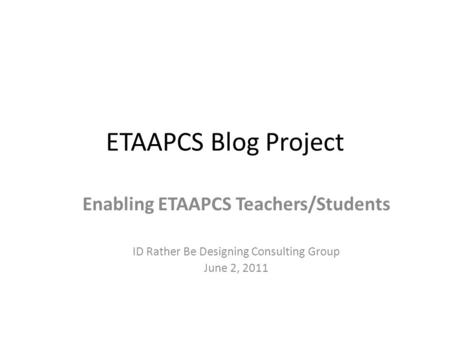 ETAAPCS Blog Project Enabling ETAAPCS Teachers/Students ID Rather Be Designing Consulting Group June 2, 2011.
