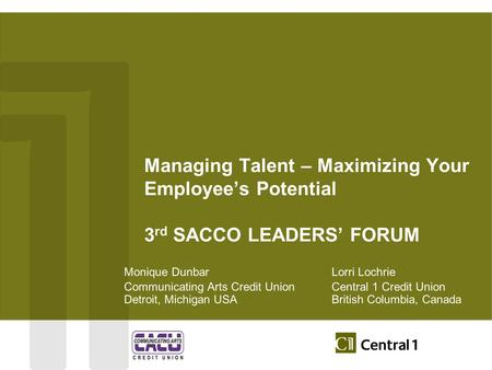 Managing Talent – Maximizing Your Employee's Potential 3 rd SACCO LEADERS' FORUM Monique DunbarLorri Lochrie Communicating Arts Credit UnionCentral 1 Credit.