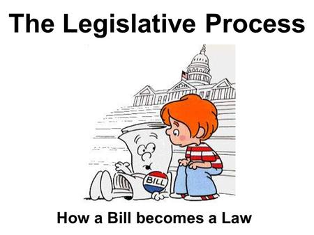 The Legislative Process How a Bill becomes a Law.
