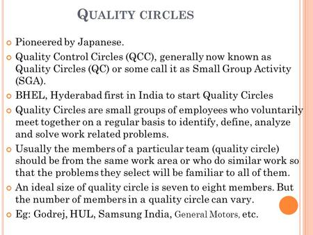 Q UALITY CIRCLES Pioneered by Japanese. Quality Control Circles (QCC), generally now known as Quality Circles (QC) or some call it as Small Group Activity.