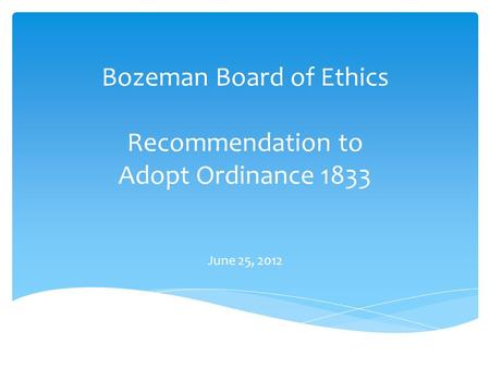 Bozeman Board of Ethics Recommendation to Adopt Ordinance 1833 June 25, 2012.