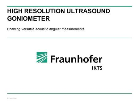 © Fraunhofer HIGH RESOLUTION ULTRASOUND GONIOMETER Enabling versatile acoustic angular measurements.