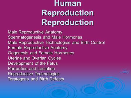 Human Reproduction Reproduction Male Reproductive Anatomy Spermatogenesis and Male Hormones Male Reproductive Technologies and Birth Control Female Reproductive.