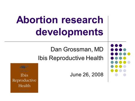 <strong>Abortion</strong> research developments Dan Grossman, MD Ibis Reproductive Health June 26, 2008.