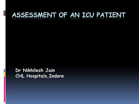 Dr Nikhilesh Jain CHL Hospitals,Indore. Objectives  Explain what is meant by assessment of the acutely ill patient.  Describe the process of assessing.