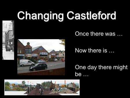 Changing Castleford Once there was … Now there is … One day there might be …