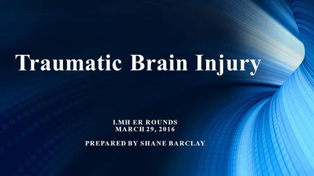 Traumatic Brain Injury LMH ER ROUNDS MARCH 29, 2016 PREPARED BY SHANE BARCLAY.