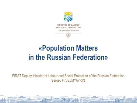«Population Matters in the Russian Federation» FIRST Deputy Minister of Labour and Social Protection of the Russian Federation Sergey F. VELMYAYKIN.
