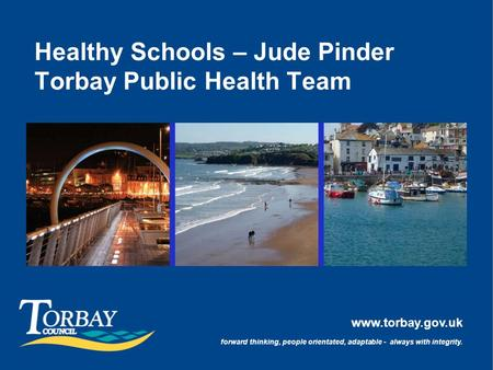 Www.torbay.gov.uk forward thinking, people orientated, adaptable - always with integrity. Healthy Schools – Jude Pinder Torbay Public Health Team.