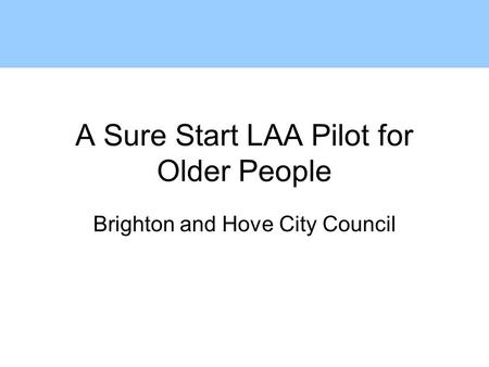 A Sure Start LAA Pilot for Older People Brighton and Hove City Council.