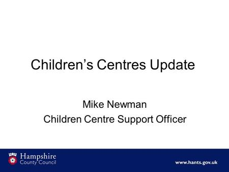 Children's Centres Update Mike Newman Children Centre Support Officer.