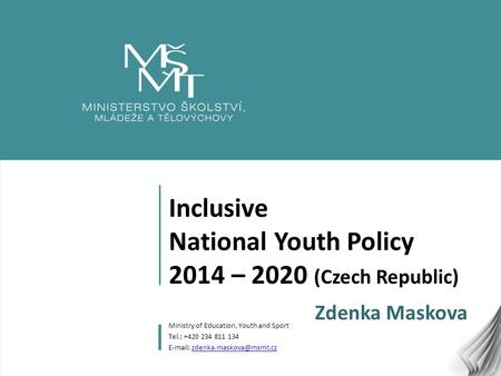 1 Inclusive National Youth Policy 2014 – 2020 (Czech Republic) Zdenka Maskova Ministry of Education, Youth and Sport Tel.: +420 234 811 134