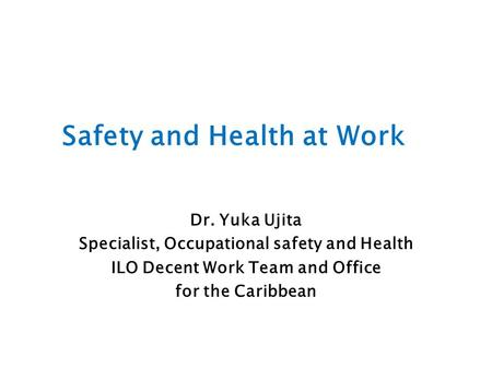 Safety and Health at Work Dr. Yuka Ujita Specialist, Occupational safety and Health ILO Decent Work Team and Office for the Caribbean.
