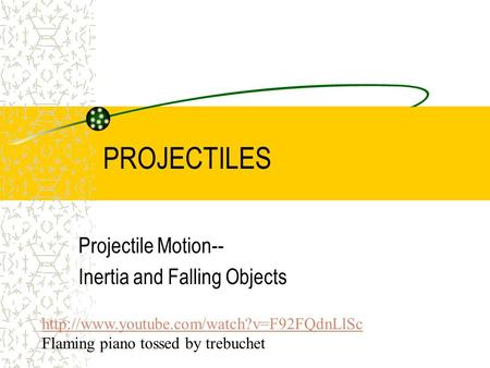PROJECTILES Projectile Motion-- Inertia and Falling Objects  Flaming piano tossed by trebuchet.