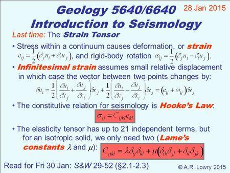 Geology 5640/6640 Introduction to Seismology 28 Jan 2015 © A.R. Lowry 2015 Read for Fri 30 Jan: S&W 29-52 (§2.1-2.3) Last time: The Strain Tensor Stress.
