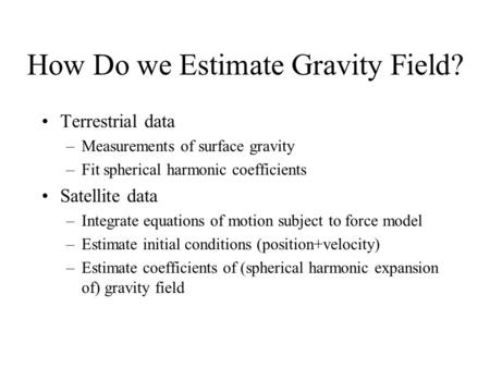 How Do we Estimate Gravity Field? Terrestrial data –Measurements of surface gravity –Fit spherical harmonic coefficients Satellite data –Integrate equations.