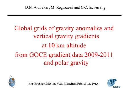 D.N. Arabelos, M. Reguzzoni and C.C.Tscherning HPF Progress Meeting # 26, München, Feb. 20-21, 2013. Global grids of gravity anomalies and vertical gravity.