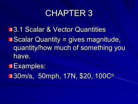 CHAPTER 3 3.1 Scalar & Vector Quantities Scalar Quantity = gives magnitude, quantity/how much of something you have. Examples: 30m/s, 50mph, 17N, $20,