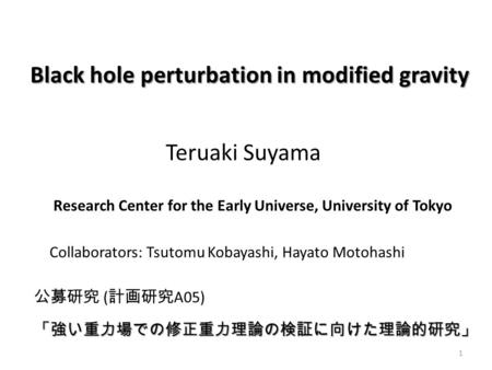 Teruaki Suyama Black hole perturbation in modified gravity Research Center for the Early Universe, University of Tokyo 公募研究 ( 計画研究 A05) 「強い重力場での修正重力理論の検証に向けた理論的研究」