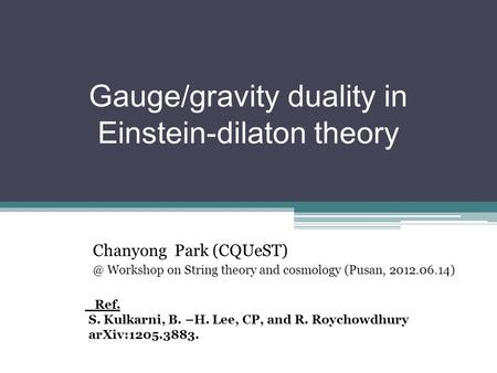 Gauge/gravity duality in Einstein-dilaton theory Chanyong Park Workshop on String theory and cosmology (Pusan, 2012.06.14) Ref. S. Kulkarni,