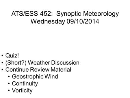 ATS/ESS 452: Synoptic Meteorology Wednesday 09/10/2014 Quiz! (Short?) Weather Discussion Continue Review Material Geostrophic Wind Continuity Vorticity.