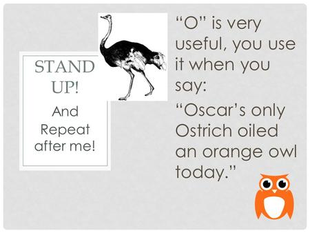 "STAND UP! ""O"" is very useful, you use it when you say: ""Oscar's only Ostrich oiled an orange owl today."" And Repeat after me!"