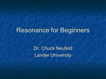 Resonance for Beginners Dr. Chuck Neufeld Lander University Dr. Chuck Neufeld Lander University.