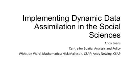 Implementing Dynamic Data Assimilation in the Social Sciences Andy Evans Centre for Spatial Analysis and Policy With: Jon Ward, Mathematics; Nick Malleson,