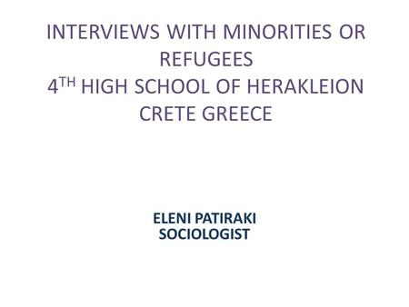 INTERVIEWS WITH MINORITIES OR REFUGEES 4 TH HIGH SCHOOL OF HERAKLEION CRETE GREECE ELENI PATIRAKI SOCIOLOGIST.