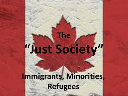 "The ""Just Society"" Immigrants, Minorities, Refugees."