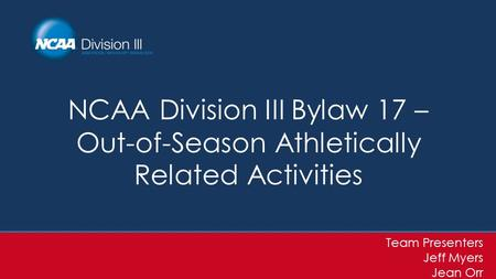 NCAA Division III Bylaw 17 – Out-of-Season Athletically Related Activities Team Presenters Jeff Myers Jean Orr.