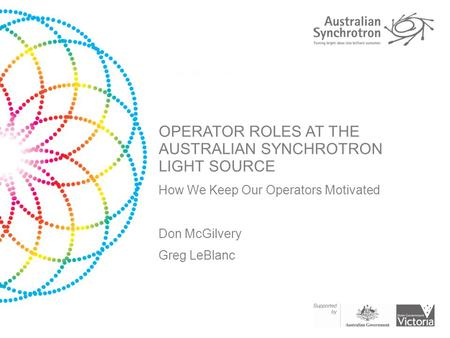 OPERATOR ROLES AT THE AUSTRALIAN SYNCHROTRON LIGHT SOURCE How We Keep Our Operators Motivated Don McGilvery Greg LeBlanc.
