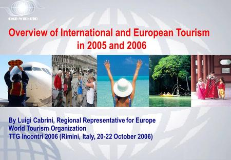 Overview of International and European Tourism in 2005 and 2006 By Luigi Cabrini, Regional Representative for Europe World Tourism Organization TTG Incontri.