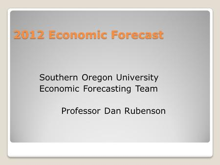 2012 Economic Forecast Southern Oregon University Economic Forecasting Team Professor Dan Rubenson.