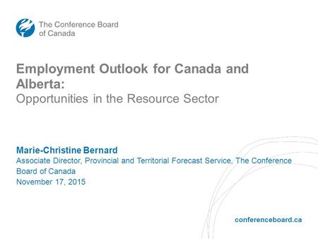 Conferenceboard.ca Marie-Christine Bernard Associate Director, Provincial and Territorial Forecast Service, The Conference Board of Canada November 17,