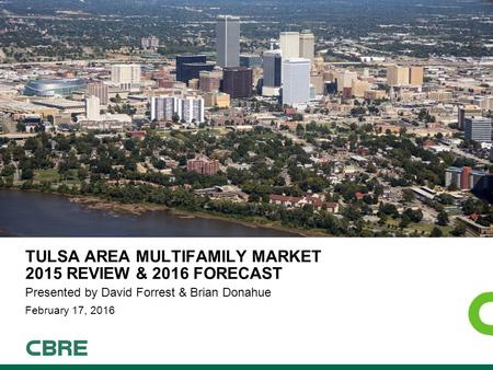 TULSA AREA MULTIFAMILY MARKET 2015 REVIEW & 2016 FORECAST Presented by David Forrest & Brian Donahue February 17, 2016.
