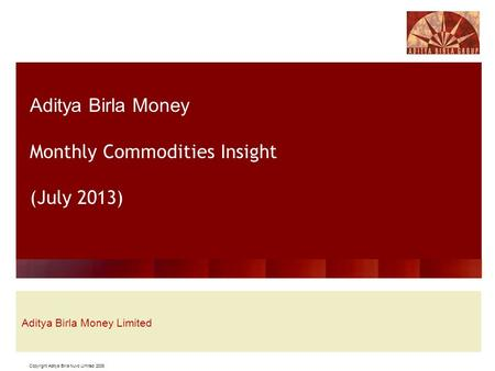 Copyright Aditya Birla Nuvo Limited 2008 Aditya Birla Money Monthly Commodities Insight (July 2013) Aditya Birla Money Limited.