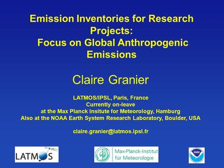 Claire Granier LATMOS/IPSL, Paris, France Currently on-leave at the Max Planck Insitute for Meteorology, Hamburg Also at the NOAA Earth System Research.