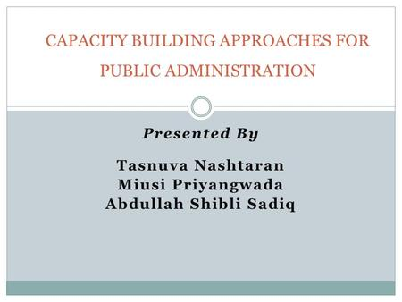 Presented By Tasnuva Nashtaran Miusi Priyangwada Abdullah Shibli Sadiq CAPACITY BUILDING APPROACHES FOR PUBLIC ADMINISTRATION.
