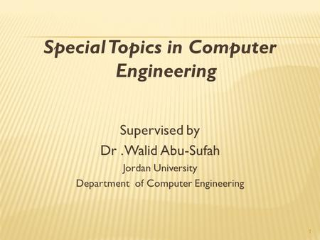 1 Special Topics in Computer Engineering Supervised by Dr. Walid Abu-Sufah Jordan University Department of Computer Engineering.