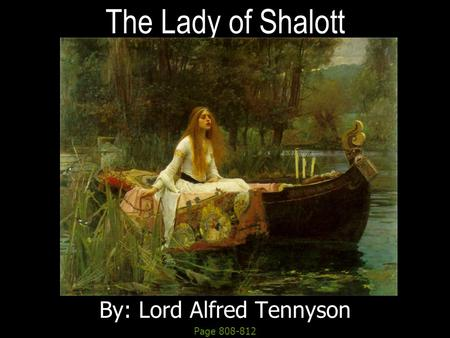 The Lady of Shalott By: Lord Alfred Tennyson Page 808-812.