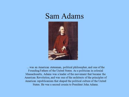Sam Adams …was an American statesman, political philosopher, and one of the Founding Fathers of the United States. As a politician in colonial Massachusetts,