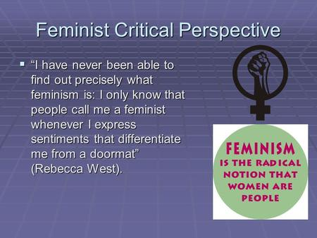 "Feminist Critical Perspective  ""I have never been able to find out precisely what feminism is: I only know that people call me a feminist whenever I express."